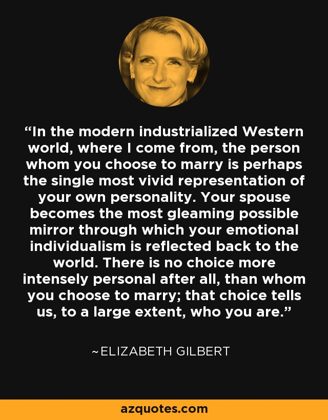 In the modern industrialized Western world, where I come from, the person whom you choose to marry is perhaps the single most vivid representation of your own personality. Your spouse becomes the most gleaming possible mirror through which your emotional individualism is reflected back to the world. There is no choice more intensely personal after all, than whom you choose to marry; that choice tells us, to a large extent, who you are. - Elizabeth Gilbert