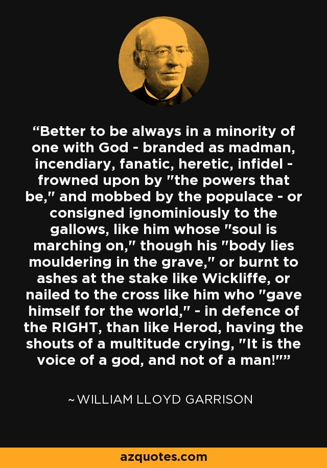 Better to be always in a minority of one with God - branded as madman, incendiary, fanatic, heretic, infidel - frowned upon by