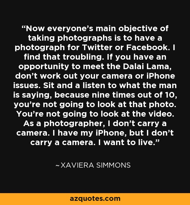 Now everyone's main objective of taking photographs is to have a photograph for Twitter or Facebook. I find that troubling. If you have an opportunity to meet the Dalai Lama, don't work out your camera or iPhone issues. Sit and a listen to what the man is saying, because nine times out of 10, you're not going to look at that photo. You're not going to look at the video. As a photographer, I don't carry a camera. I have my iPhone, but I don't carry a camera. I want to live. - Xaviera Simmons