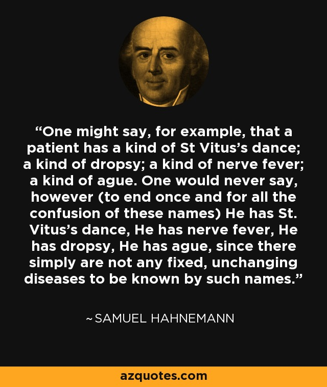 One might say, for example, that a patient has a kind of St Vitus's dance; a kind of dropsy; a kind of nerve fever; a kind of ague. One would never say, however (to end once and for all the confusion of these names) He has St. Vitus's dance, He has nerve fever, He has dropsy, He has ague, since there simply are not any fixed, unchanging diseases to be known by such names. - Samuel Hahnemann