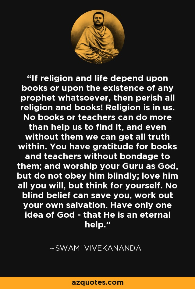 If religion and life depend upon books or upon the existence of any prophet whatsoever, then perish all religion and books! Religion is in us. No books or teachers can do more than help us to find it, and even without them we can get all truth within. You have gratitude for books and teachers without bondage to them; and worship your Guru as God, but do not obey him blindly; love him all you will, but think for yourself. No blind belief can save you, work out your own salvation. Have only one idea of God - that He is an eternal help. - Swami Vivekananda