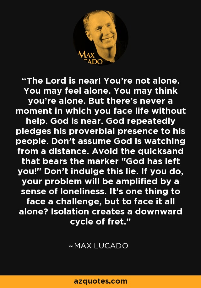 The Lord is near! You're not alone. You may feel alone. You may think you're alone. But there's never a moment in which you face life without help. God is near. God repeatedly pledges his proverbial presence to his people. Don't assume God is watching from a distance. Avoid the quicksand that bears the marker