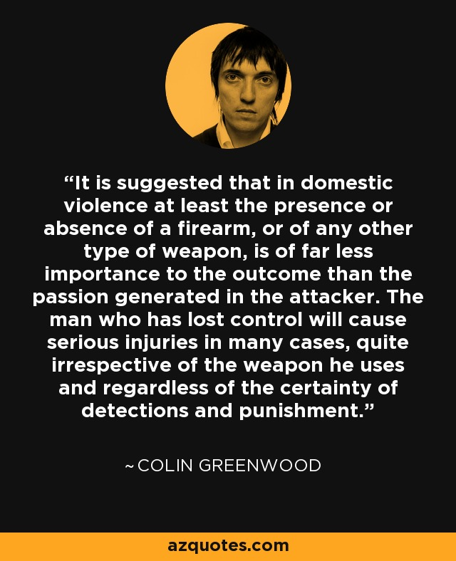 It is suggested that in domestic violence at least the presence or absence of a firearm, or of any other type of weapon, is of far less importance to the outcome than the passion generated in the attacker. The man who has lost control will cause serious injuries in many cases, quite irrespective of the weapon he uses and regardless of the certainty of detections and punishment. - Colin Greenwood
