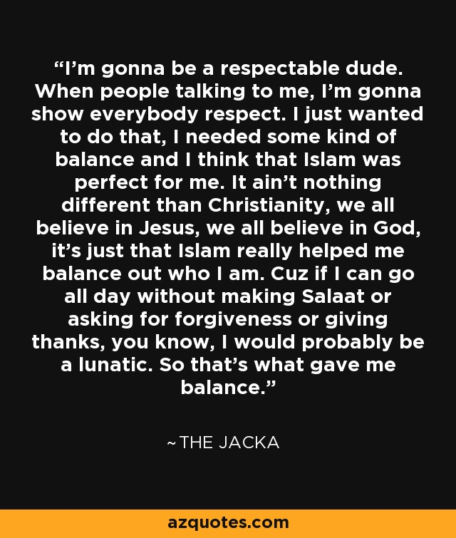I'm gonna be a respectable dude. When people talking to me, I'm gonna show everybody respect. I just wanted to do that, I needed some kind of balance and I think that Islam was perfect for me. It ain't nothing different than Christianity, we all believe in Jesus, we all believe in God, it's just that Islam really helped me balance out who I am. Cuz if I can go all day without making Salaat or asking for forgiveness or giving thanks, you know, I would probably be a lunatic. So that's what gave me balance. - The Jacka
