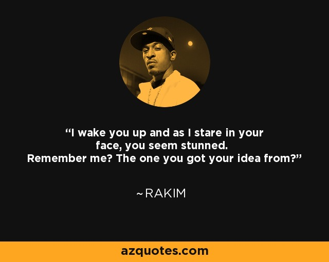 I wake you up and as I stare in your face, you seem stunned. Remember me? The one you got your idea from? - Rakim