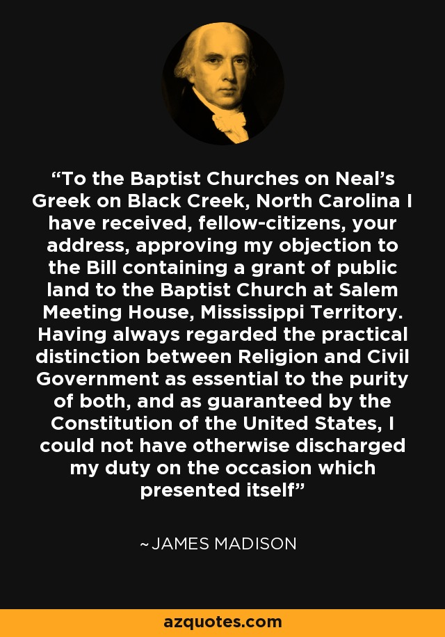 To the Baptist Churches on Neal's Greek on Black Creek, North Carolina I have received, fellow-citizens, your address, approving my objection to the Bill containing a grant of public land to the Baptist Church at Salem Meeting House, Mississippi Territory. Having always regarded the practical distinction between Religion and Civil Government as essential to the purity of both, and as guaranteed by the Constitution of the United States, I could not have otherwise discharged my duty on the occasion which presented itself - James Madison