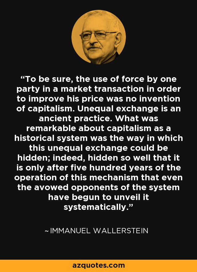 To be sure, the use of force by one party in a market transaction in order to improve his price was no invention of capitalism. Unequal exchange is an ancient practice. What was remarkable about capitalism as a historical system was the way in which this unequal exchange could be hidden; indeed, hidden so well that it is only after five hundred years of the operation of this mechanism that even the avowed opponents of the system have begun to unveil it systematically. - Immanuel Wallerstein