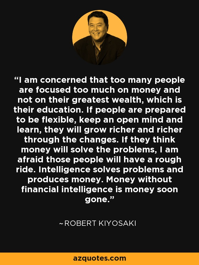 I am concerned that too many people are focused too much on money and not on their greatest wealth, which is their education. If people are prepared to be flexible, keep an open mind and learn, they will grow richer and richer through the changes. If they think money will solve the problems, I am afraid those people will have a rough ride. Intelligence solves problems and produces money. Money without financial intelligence is money soon gone. - Robert Kiyosaki