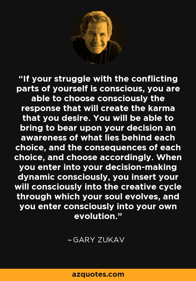 If your struggle with the conflicting parts of yourself is conscious, you are able to choose consciously the response that will create the karma that you desire. You will be able to bring to bear upon your decision an awareness of what lies behind each choice, and the consequences of each choice, and choose accordingly. When you enter into your decision-making dynamic consciously, you insert your will consciously into the creative cycle through which your soul evolves, and you enter consciously into your own evolution. - Gary Zukav