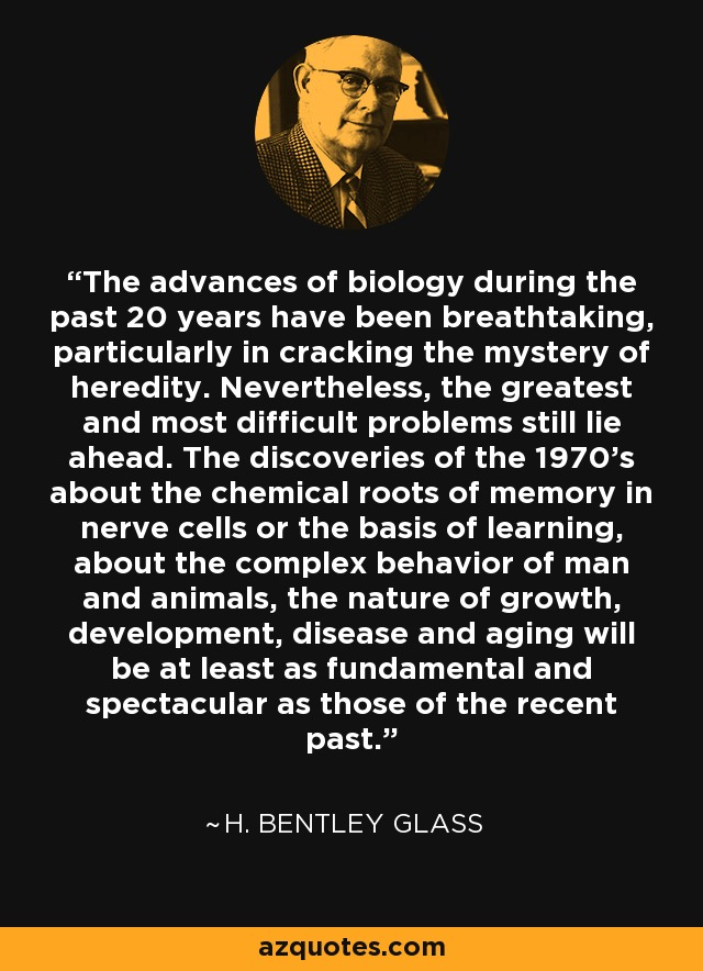 The advances of biology during the past 20 years have been breathtaking, particularly in cracking the mystery of heredity. Nevertheless, the greatest and most difficult problems still lie ahead. The discoveries of the 1970's about the chemical roots of memory in nerve cells or the basis of learning, about the complex behavior of man and animals, the nature of growth, development, disease and aging will be at least as fundamental and spectacular as those of the recent past. - H. Bentley Glass