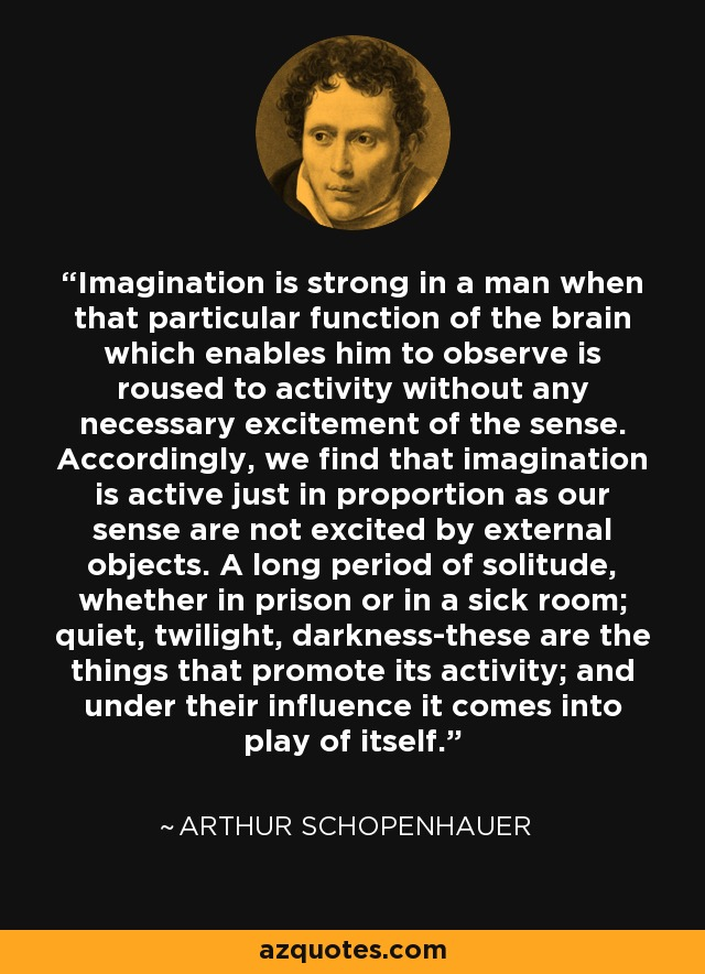 Imagination is strong in a man when that particular function of the brain which enables him to observe is roused to activity without any necessary excitement of the sense. Accordingly, we find that imagination is active just in proportion as our sense are not excited by external objects. A long period of solitude, whether in prison or in a sick room; quiet, twilight, darkness-these are the things that promote its activity; and under their influence it comes into play of itself. - Arthur Schopenhauer
