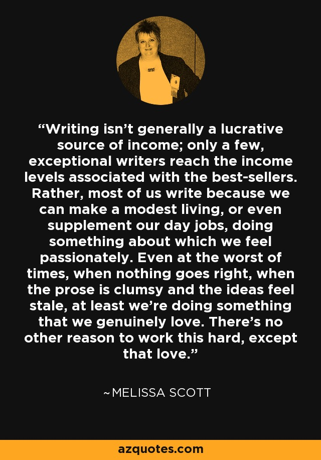 Writing isn't generally a lucrative source of income; only a few, exceptional writers reach the income levels associated with the best-sellers. Rather, most of us write because we can make a modest living, or even supplement our day jobs, doing something about which we feel passionately. Even at the worst of times, when nothing goes right, when the prose is clumsy and the ideas feel stale, at least we're doing something that we genuinely love. There's no other reason to work this hard, except that love. - Melissa Scott