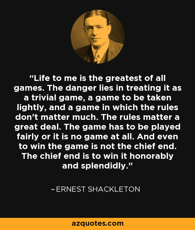 Life to me is the greatest of all games. The danger lies in treating it as a trivial game, a game to be taken lightly, and a game in which the rules don't matter much. The rules matter a great deal. The game has to be played fairly or it is no game at all. And even to win the game is not the chief end. The chief end is to win it honorably and splendidly. - Ernest Shackleton