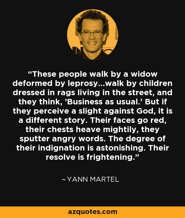These people walk by a widow deformed by leprosy...walk by children dressed in rags living in the street, and they think, 'Business as usual.' But if they perceive a slight against God, it is a different story. Their faces go red, their chests heave mightily, they sputter angry words. The degree of their indignation is astonishing. Their resolve is frightening. - Yann Martel