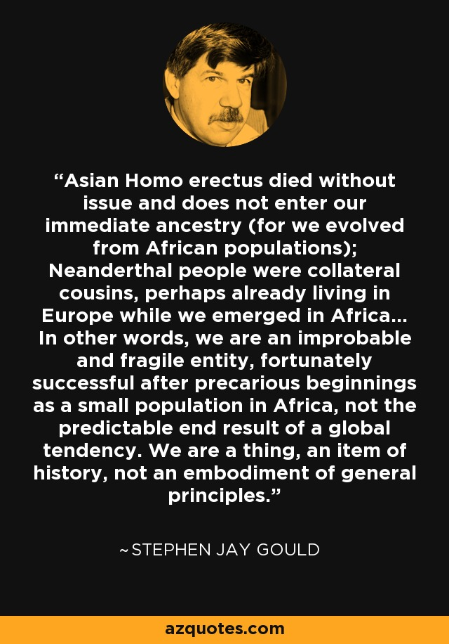 Asian Homo erectus died without issue and does not enter our immediate ancestry (for we evolved from African populations); Neanderthal people were collateral cousins, perhaps already living in Europe while we emerged in Africa... In other words, we are an improbable and fragile entity, fortunately successful after precarious beginnings as a small population in Africa, not the predictable end result of a global tendency. We are a thing, an item of history, not an embodiment of general principles. - Stephen Jay Gould