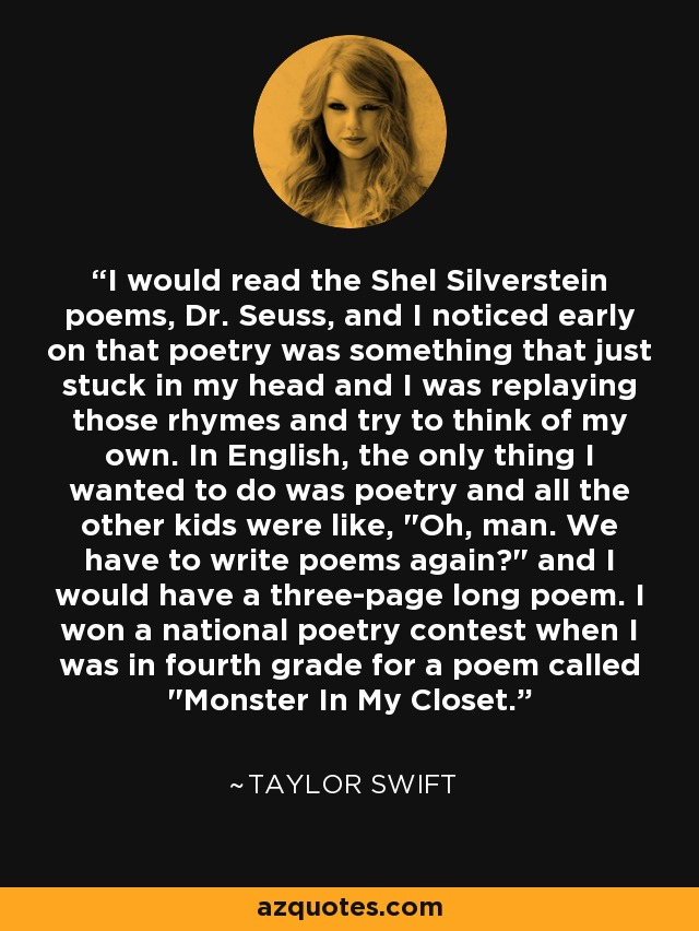 I would read the Shel Silverstein poems, Dr. Seuss, and I noticed early on that poetry was something that just stuck in my head and I was replaying those rhymes and try to think of my own. In English, the only thing I wanted to do was poetry and all the other kids were like,