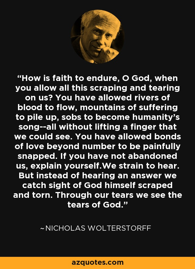 How is faith to endure, O God, when you allow all this scraping and tearing on us? You have allowed rivers of blood to flow, mountains of suffering to pile up, sobs to become humanity's song--all without lifting a finger that we could see. You have allowed bonds of love beyond number to be painfully snapped. If you have not abandoned us, explain yourself.We strain to hear. But instead of hearing an answer we catch sight of God himself scraped and torn. Through our tears we see the tears of God. - Nicholas Wolterstorff