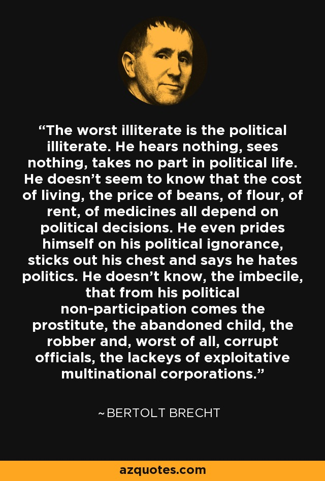 The worst illiterate is the political illiterate. He hears nothing, sees nothing, takes no part in political life. He doesn't seem to know that the cost of living, the price of beans, of flour, of rent, of medicines all depend on political decisions. He even prides himself on his political ignorance, sticks out his chest and says he hates politics. He doesn't know, the imbecile, that from his political non-participation comes the prostitute, the abandoned child, the robber and, worst of all, corrupt officials, the lackeys of exploitative multinational corporations. - Bertolt Brecht