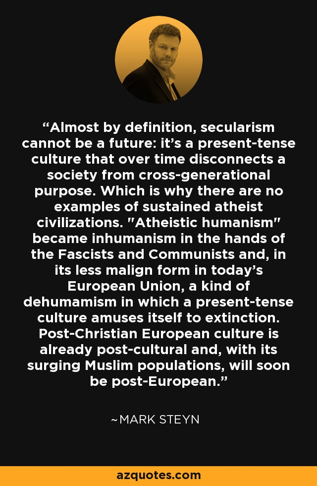 Almost by definition, secularism cannot be a future: it's a present-tense culture that over time disconnects a society from cross-generational purpose. Which is why there are no examples of sustained atheist civilizations.