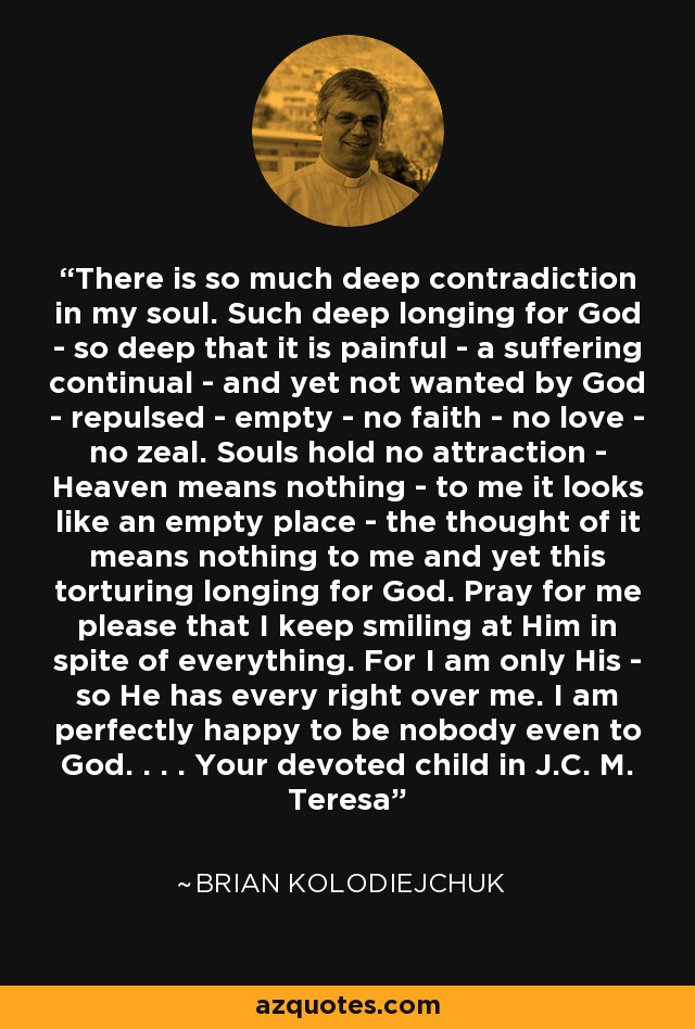 There is so much deep contradiction in my soul. Such deep longing for God - so deep that it is painful - a suffering continual - and yet not wanted by God - repulsed - empty - no faith - no love - no zeal. Souls hold no attraction - Heaven means nothing - to me it looks like an empty place - the thought of it means nothing to me and yet this torturing longing for God. Pray for me please that I keep smiling at Him in spite of everything. For I am only His - so He has every right over me. I am perfectly happy to be nobody even to God. . . . Your devoted child in J.C. M. Teresa - Brian Kolodiejchuk
