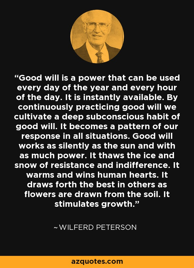 Good will is a power that can be used every day of the year and every hour of the day. It is instantly available. By continuously practicing good will we cultivate a deep subconscious habit of good will. It becomes a pattern of our response in all situations. Good will works as silently as the sun and with as much power. It thaws the ice and snow of resistance and indifference. It warms and wins human hearts. It draws forth the best in others as flowers are drawn from the soil. It stimulates growth. - Wilferd Peterson