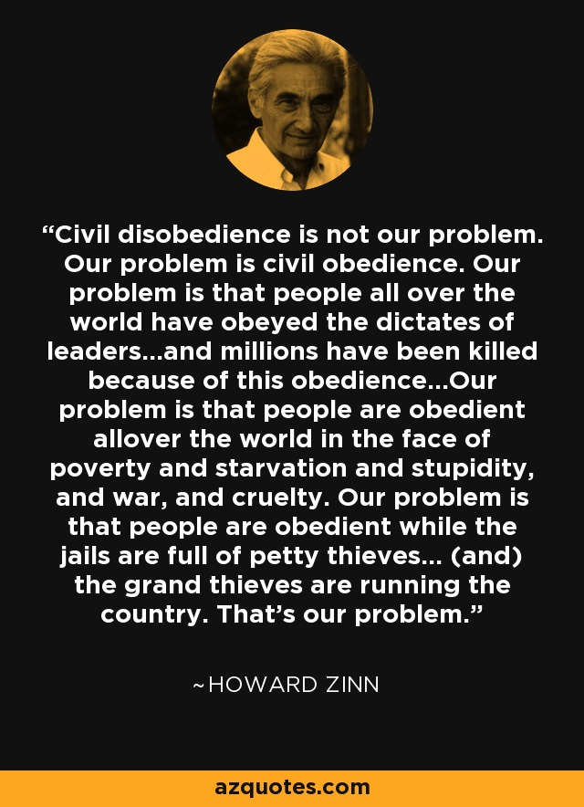 Civil disobedience is not our problem. Our problem is civil obedience. Our problem is that people all over the world have obeyed the dictates of leaders…and millions have been killed because of this obedience…Our problem is that people are obedient allover the world in the face of poverty and starvation and stupidity, and war, and cruelty. Our problem is that people are obedient while the jails are full of petty thieves… (and) the grand thieves are running the country. That's our problem. - Howard Zinn