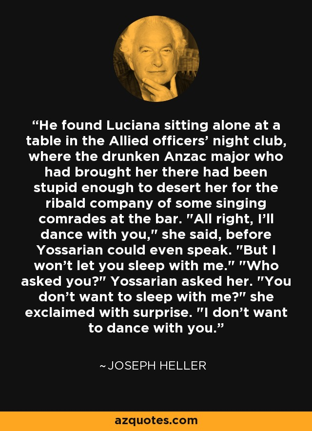 He found Luciana sitting alone at a table in the Allied officers' night club, where the drunken Anzac major who had brought her there had been stupid enough to desert her for the ribald company of some singing comrades at the bar.