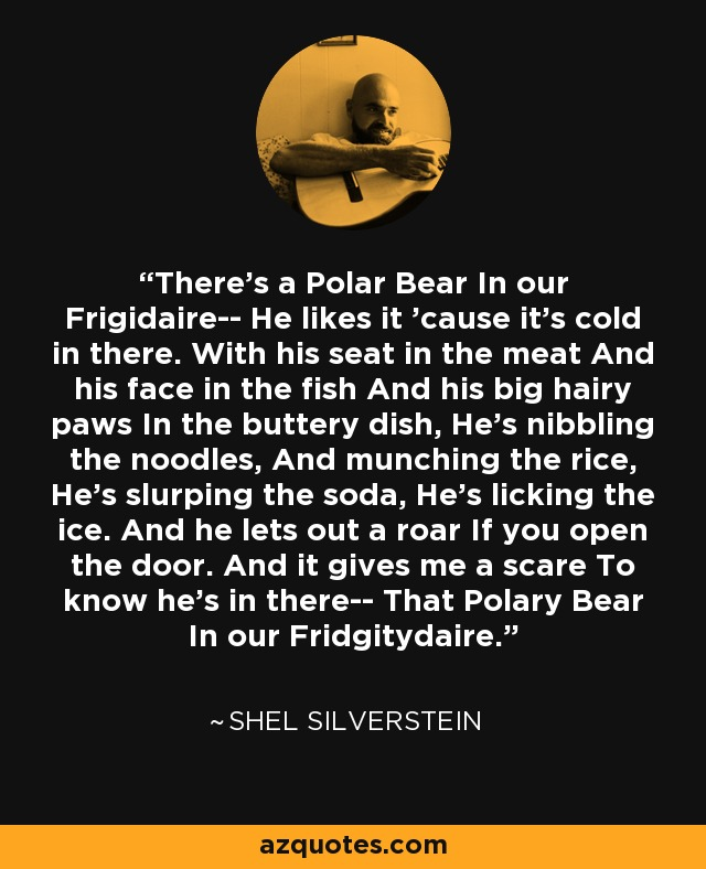 There's a Polar Bear In our Frigidaire-- He likes it 'cause it's cold in there. With his seat in the meat And his face in the fish And his big hairy paws In the buttery dish, He's nibbling the noodles, And munching the rice, He's slurping the soda, He's licking the ice. And he lets out a roar If you open the door. And it gives me a scare To know he's in there-- That Polary Bear In our Fridgitydaire. - Shel Silverstein