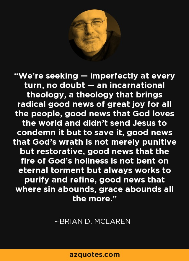 We're seeking — imperfectly at every turn, no doubt — an incarnational theology, a theology that brings radical good news of great joy for all the people, good news that God loves the world and didn't send Jesus to condemn it but to save it, good news that God's wrath is not merely punitive but restorative, good news that the fire of God's holiness is not bent on eternal torment but always works to purify and refine, good news that where sin abounds, grace abounds all the more. - Brian D. McLaren