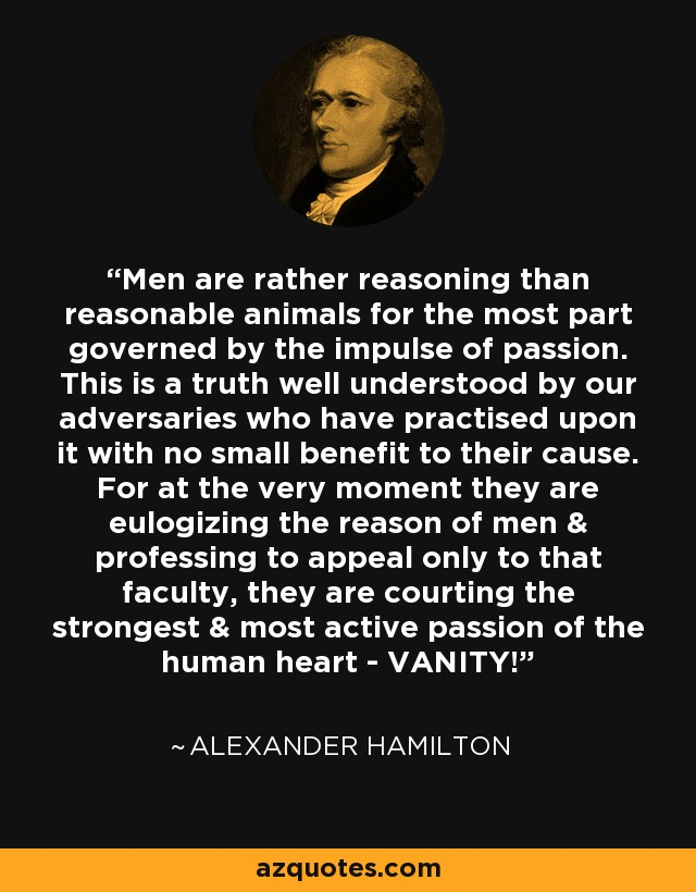 Men are rather reasoning than reasonable animals for the most part governed by the impulse of passion. This is a truth well understood by our adversaries who have practised upon it with no small benefit to their cause. For at the very moment they are eulogizing the reason of men & professing to appeal only to that faculty, they are courting the strongest & most active passion of the human heart - VANITY! - Alexander Hamilton