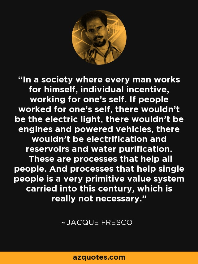 In a society where every man works for himself, individual incentive, working for one's self. If people worked for one's self, there wouldn't be the electric light, there wouldn't be engines and powered vehicles, there wouldn't be electrification and reservoirs and water purification. These are processes that help all people. And processes that help single people is a very primitive value system carried into this century, which is really not necessary. - Jacque Fresco