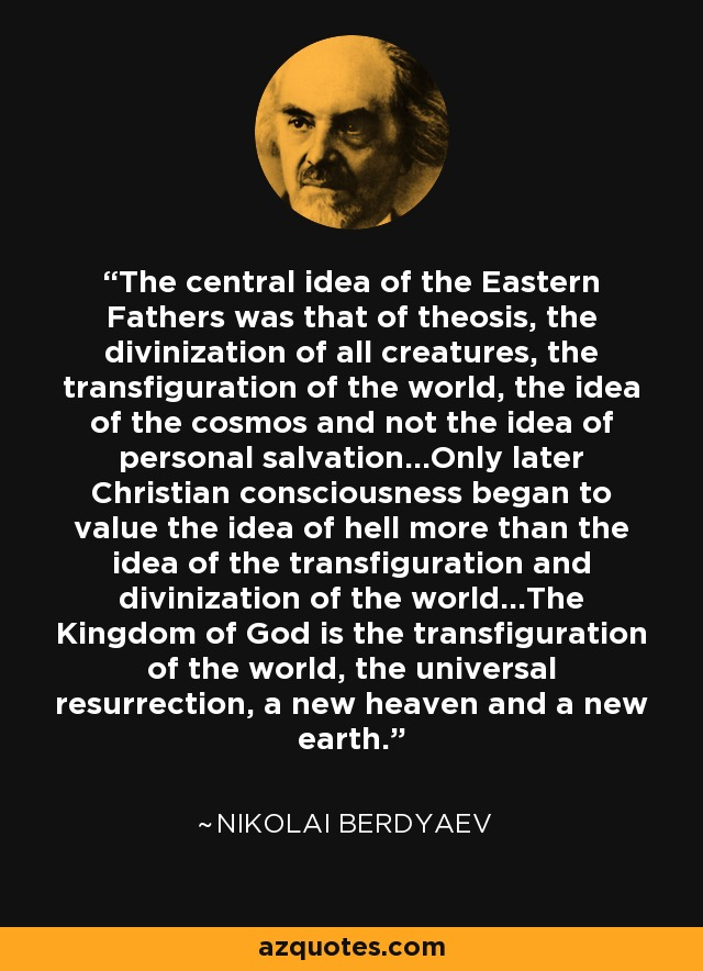 The central idea of the Eastern Fathers was that of theosis, the divinization of all creatures, the transfiguration of the world, the idea of the cosmos and not the idea of personal salvation...Only later Christian consciousness began to value the idea of hell more than the idea of the transfiguration and divinization of the world...The Kingdom of God is the transfiguration of the world, the universal resurrection, a new heaven and a new earth. - Nikolai Berdyaev