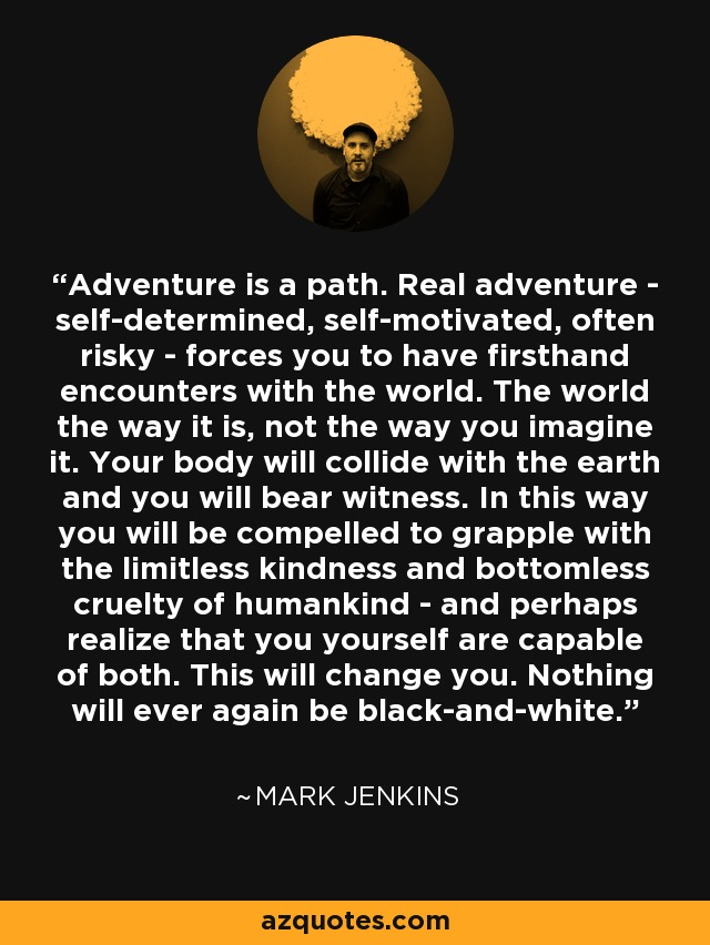 Adventure is a path. Real adventure - self-determined, self-motivated, often risky - forces you to have firsthand encounters with the world. The world the way it is, not the way you imagine it. Your body will collide with the earth and you will bear witness. In this way you will be compelled to grapple with the limitless kindness and bottomless cruelty of humankind - and perhaps realize that you yourself are capable of both. This will change you. Nothing will ever again be black-and-white. - Mark Jenkins