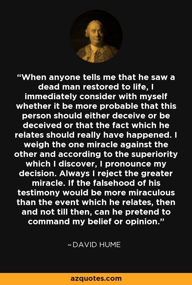 When anyone tells me that he saw a dead man restored to life, I immediately consider with myself whether it be more probable that this person should either deceive or be deceived or that the fact which he relates should really have happened. I weigh the one miracle against the other and according to the superiority which I discover, I pronounce my decision. Always I reject the greater miracle. If the falsehood of his testimony would be more miraculous than the event which he relates, then and not till then, can he pretend to command my belief or opinion. - David Hume