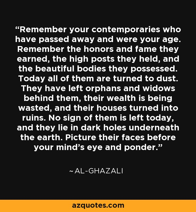 Remember your contemporaries who have passed away and were your age. Remember the honors and fame they earned, the high posts they held, and the beautiful bodies they possessed. Today all of them are turned to dust. They have left orphans and widows behind them, their wealth is being wasted, and their houses turned into ruins. No sign of them is left today, and they lie in dark holes underneath the earth. Picture their faces before your mind's eye and ponder. - Al-Ghazali