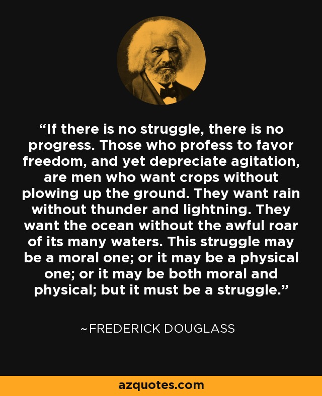 If there is no struggle, there is no progress. Those who profess to favor freedom, and yet depreciate agitation, are men who want crops without plowing up the ground. They want rain without thunder and lightning. They want the ocean without the awful roar of its many waters. This struggle may be a moral one; or it may be a physical one; or it may be both moral and physical; but it must be a struggle. - Frederick Douglass