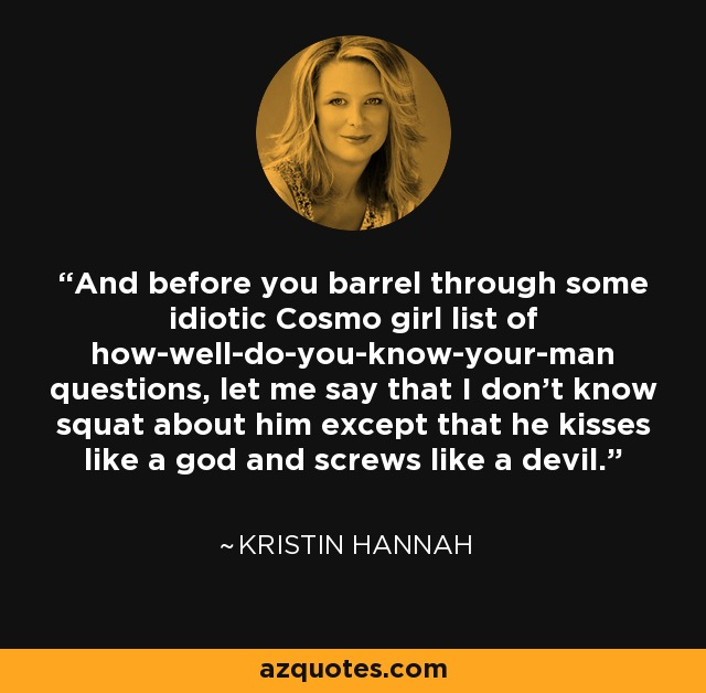 And before you barrel through some idiotic Cosmo girl list of how-well-do-you-know-your-man questions, let me say that I don't know squat about him except that he kisses like a god and screws like a devil. - Kristin Hannah