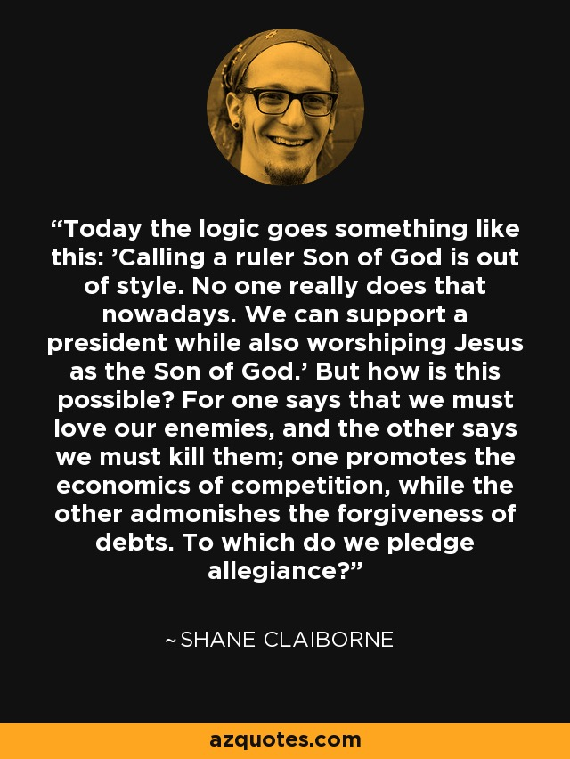 Today the logic goes something like this: 'Calling a ruler Son of God is out of style. No one really does that nowadays. We can support a president while also worshiping Jesus as the Son of God.' But how is this possible? For one says that we must love our enemies, and the other says we must kill them; one promotes the economics of competition, while the other admonishes the forgiveness of debts. To which do we pledge allegiance? - Shane Claiborne