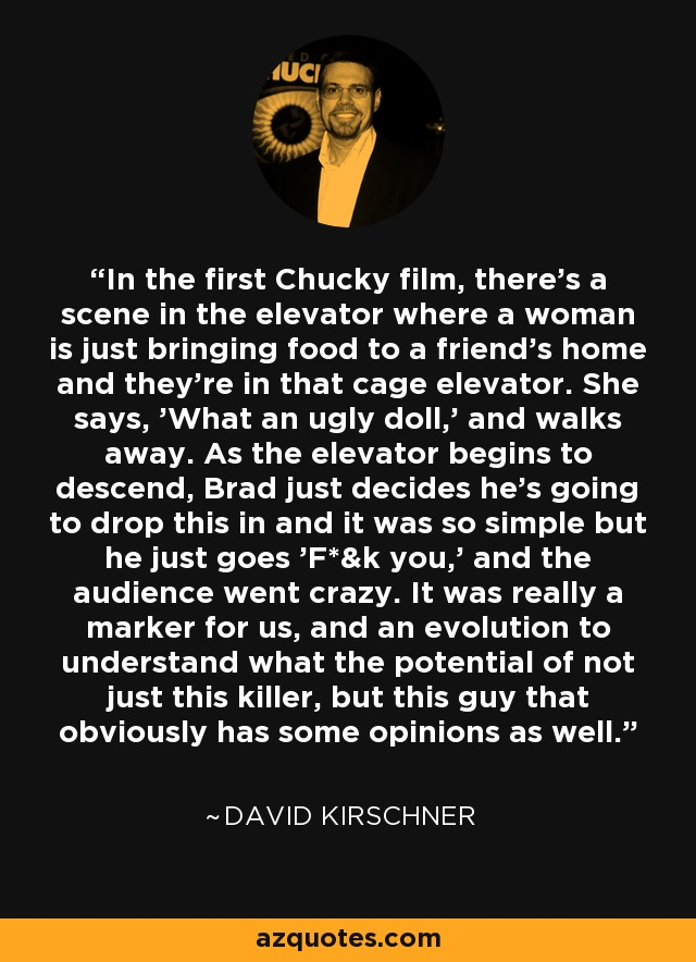 In the first Chucky film, there's a scene in the elevator where a woman is just bringing food to a friend's home and they're in that cage elevator. She says, 'What an ugly doll,' and walks away. As the elevator begins to descend, Brad just decides he's going to drop this in and it was so simple but he just goes 'F*&k you,' and the audience went crazy. It was really a marker for us, and an evolution to understand what the potential of not just this killer, but this guy that obviously has some opinions as well. - David Kirschner