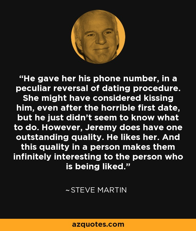 He gave her his phone number, in a peculiar reversal of dating procedure. She might have considered kissing him, even after the horrible first date, but he just didn't seem to know what to do. However, Jeremy does have one outstanding quality. He likes her. And this quality in a person makes them infinitely interesting to the person who is being liked. - Steve Martin