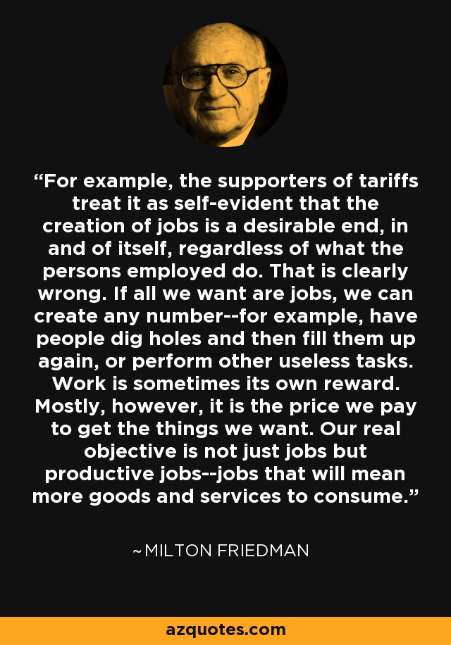 For example, the supporters of tariffs treat it as self-evident that the creation of jobs is a desirable end, in and of itself, regardless of what the persons employed do. That is clearly wrong. If all we want are jobs, we can create any number--for example, have people dig holes and then fill them up again, or perform other useless tasks. Work is sometimes its own reward. Mostly, however, it is the price we pay to get the things we want. Our real objective is not just jobs but productive jobs--jobs that will mean more goods and services to consume. - Milton Friedman
