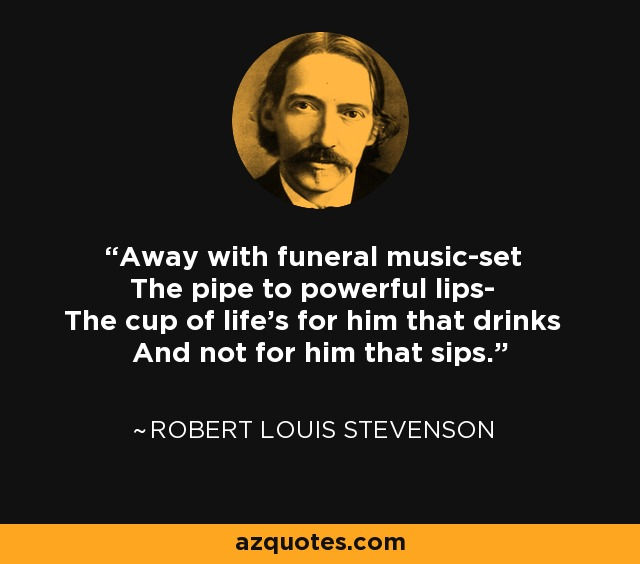 Away with funeral music-set The pipe to powerful lips- The cup of life's for him that drinks And not for him that sips. - Robert Louis Stevenson