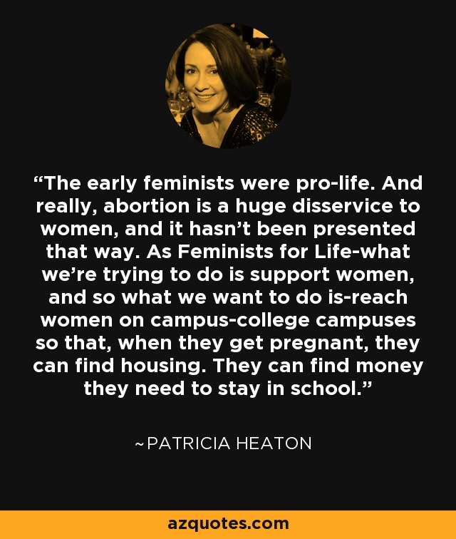 The early feminists were pro-life. And really, abortion is a huge disservice to women, and it hasn't been presented that way. As Feminists for Life-what we're trying to do is support women, and so what we want to do is-reach women on campus-college campuses so that, when they get pregnant, they can find housing. They can find money they need to stay in school. - Patricia Heaton