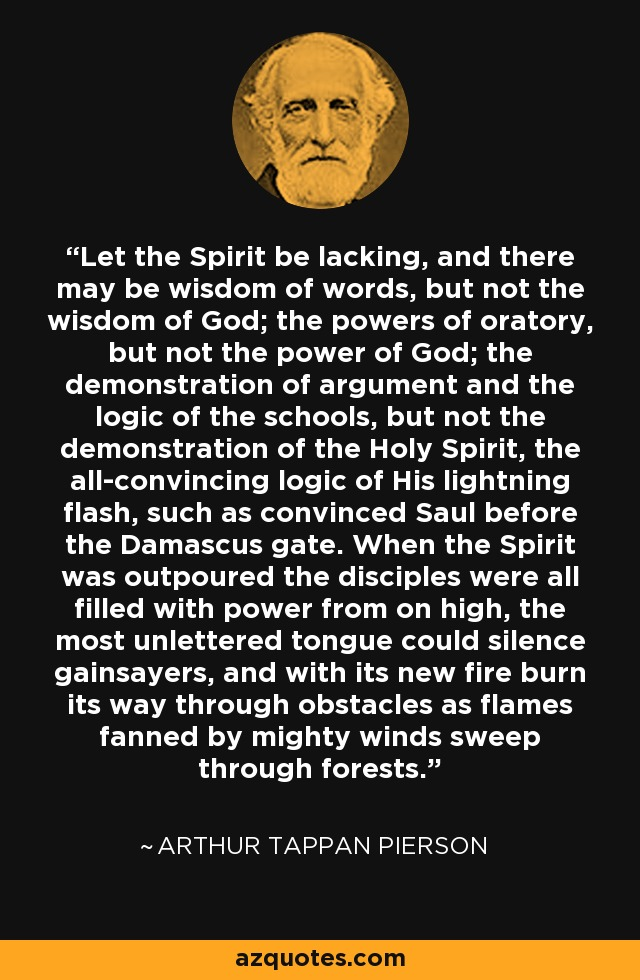 Let the Spirit be lacking, and there may be wisdom of words, but not the wisdom of God; the powers of oratory, but not the power of God; the demonstration of argument and the logic of the schools, but not the demonstration of the Holy Spirit, the all-convincing logic of His lightning flash, such as convinced Saul before the Damascus gate. When the Spirit was outpoured the disciples were all filled with power from on high, the most unlettered tongue could silence gainsayers, and with its new fire burn its way through obstacles as flames fanned by mighty winds sweep through forests. - Arthur Tappan Pierson