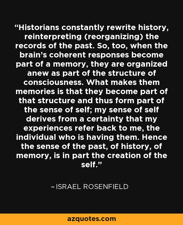 Historians constantly rewrite history, reinterpreting (reorganizing) the records of the past. So, too, when the brain's coherent responses become part of a memory, they are organized anew as part of the structure of consciousness. What makes them memories is that they become part of that structure and thus form part of the sense of self; my sense of self derives from a certainty that my experiences refer back to me, the individual who is having them. Hence the sense of the past, of history, of memory, is in part the creation of the self. - Israel Rosenfield