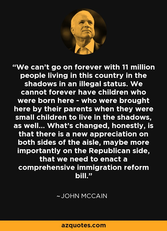 We can't go on forever with 11 million people living in this country in the shadows in an illegal status. We cannot forever have children who were born here - who were brought here by their parents when they were small children to live in the shadows, as well... What's changed, honestly, is that there is a new appreciation on both sides of the aisle, maybe more importantly on the Republican side, that we need to enact a comprehensive immigration reform bill. - John McCain