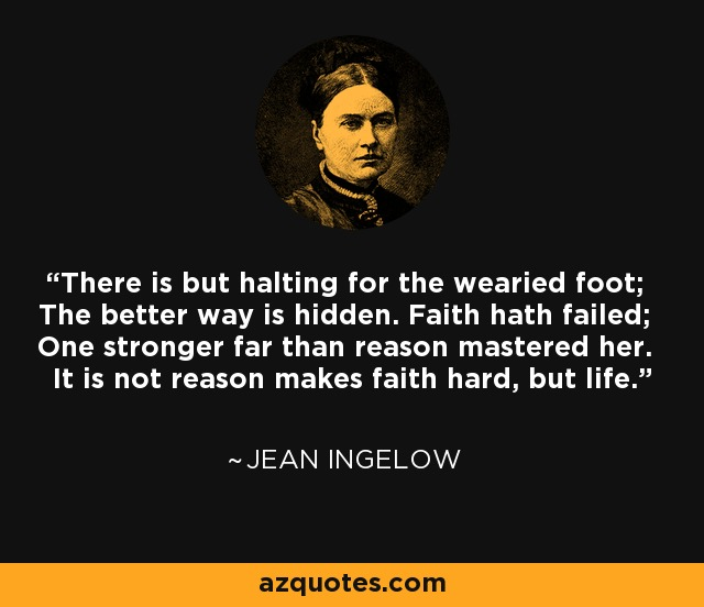 There is but halting for the wearied foot; The better way is hidden. Faith hath failed; One stronger far than reason mastered her. It is not reason makes faith hard, but life. - Jean Ingelow