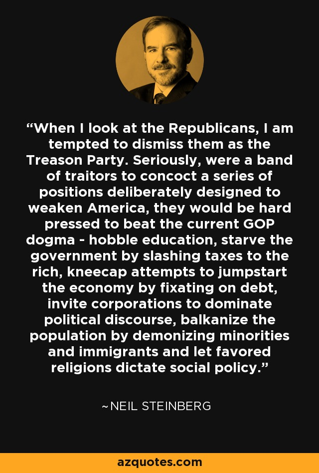 When I look at the Republicans, I am tempted to dismiss them as the Treason Party. Seriously, were a band of traitors to concoct a series of positions deliberately designed to weaken America, they would be hard pressed to beat the current GOP dogma - hobble education, starve the government by slashing taxes to the rich, kneecap attempts to jumpstart the economy by fixating on debt, invite corporations to dominate political discourse, balkanize the population by demonizing minorities and immigrants and let favored religions dictate social policy. - Neil Steinberg