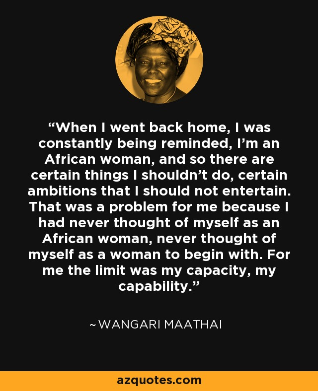 When I went back home, I was constantly being reminded, I'm an African woman, and so there are certain things I shouldn't do, certain ambitions that I should not entertain. That was a problem for me because I had never thought of myself as an African woman, never thought of myself as a woman to begin with. For me the limit was my capacity, my capability. - Wangari Maathai