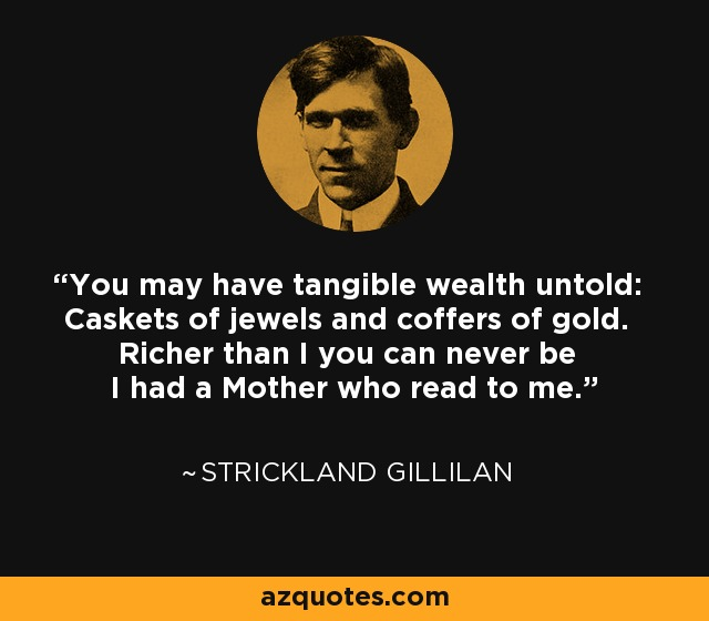 You may have tangible wealth untold: Caskets of jewels and coffers of gold. Richer than I you can never be I had a Mother who read to me. - Strickland Gillilan
